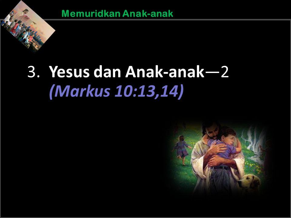 b b Understand the purposes of marriageA Memuridkan Anak-anak 3. Yesus dan Anak-anak—2 (Markus 10:13,14)