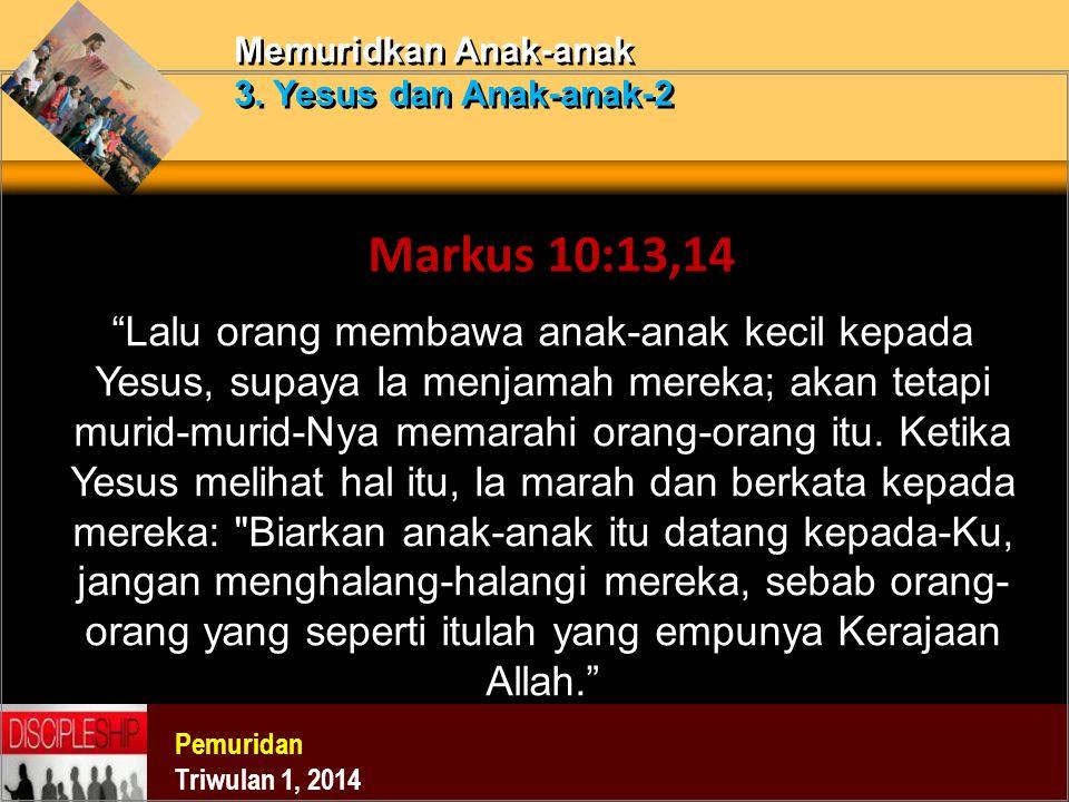 """Pemuridan Triwulan 1, 2014 Memuridkan Anak-anak 3. Yesus dan Anak-anak-2 Markus 10:13,14 """"Lalu orang membawa anak-anak kecil kepada Yesus, supaya Ia m"""