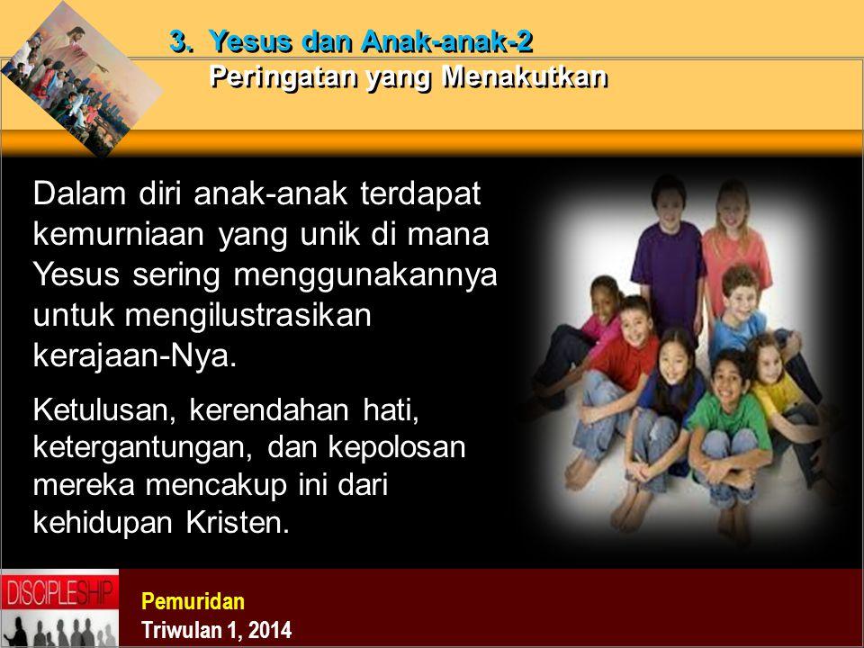 Pemuridan Triwulan 1, 2014 3. Yesus dan Anak-anak-2 Peringatan yang Menakutkan Dalam diri anak-anak terdapat kemurniaan yang unik di mana Yesus sering