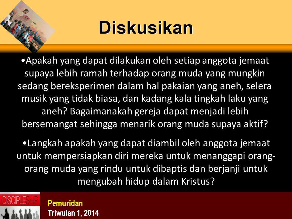 Diskusikan Pemuridan Triwulan 1, 2014 Apakah yang dapat dilakukan oleh setiap anggota jemaat supaya lebih ramah terhadap orang muda yang mungkin sedan