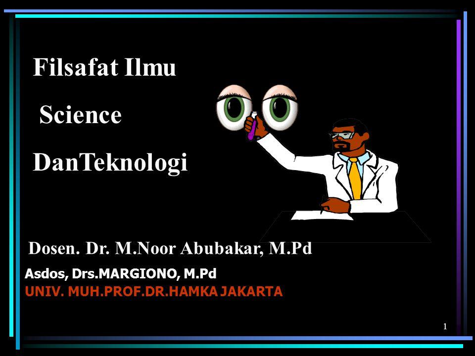 1 Filsafat Ilmu Science DanTeknologi Asdos, Drs.MARGIONO, M.Pd UNIV. MUH.PROF.DR.HAMKA JAKARTA Dosen. Dr. M.Noor Abubakar, M.Pd