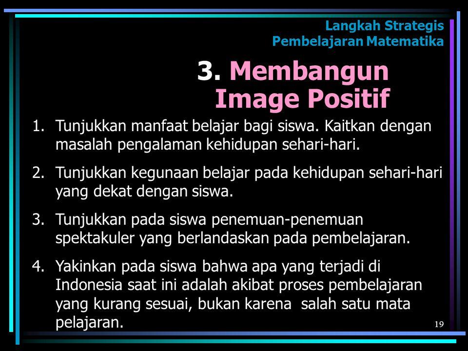 19 3. Membangun Image Positif 1.Tunjukkan manfaat belajar bagi siswa. Kaitkan dengan masalah pengalaman kehidupan sehari-hari. 2.Tunjukkan kegunaan be