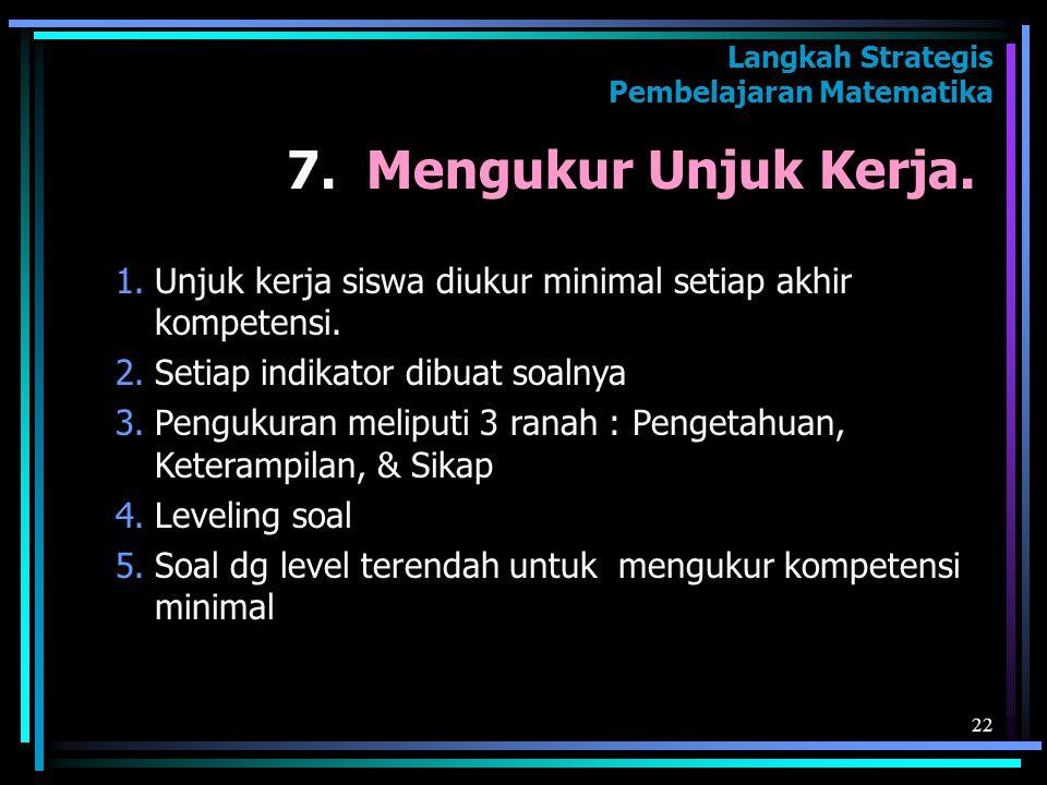22 7. Mengukur Unjuk Kerja. Langkah Strategis Pembelajaran Matematika 1.Unjuk kerja siswa diukur minimal setiap akhir kompetensi. 2.Setiap indikator d