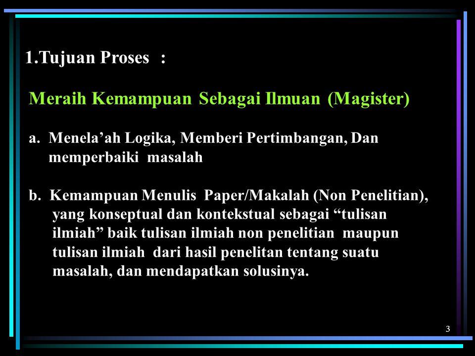 3 1.Tujuan Proses : Meraih Kemampuan Sebagai Ilmuan (Magister) a. Menela'ah Logika, Memberi Pertimbangan, Dan memperbaiki masalah b. Kemampuan Menulis