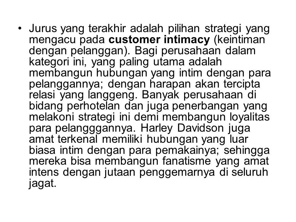 Jurus yang terakhir adalah pilihan strategi yang mengacu pada customer intimacy (keintiman dengan pelanggan). Bagi perusahaan dalam kategori ini, yang