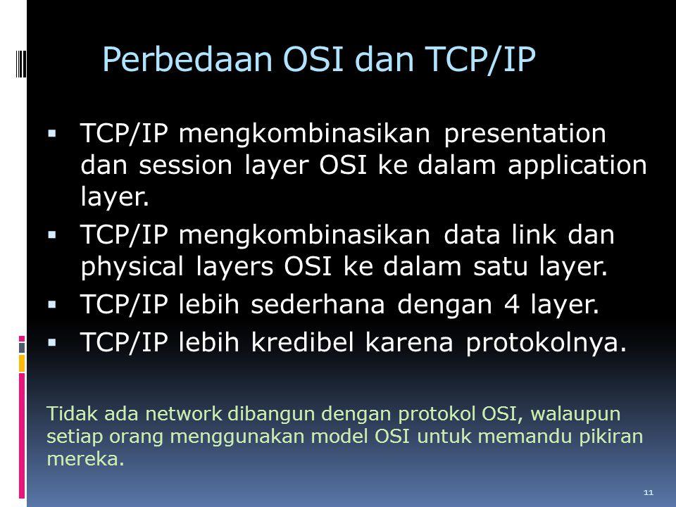 Perbedaan OSI dan TCP/IP  TCP/IP mengkombinasikan presentation dan session layer OSI ke dalam application layer.  TCP/IP mengkombinasikan data link