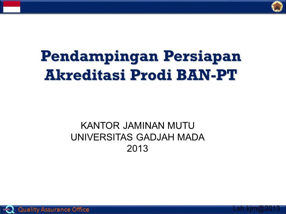 Quality Assurance Office Pendampingan Persiapan Akreditasi Prodi BAN-PT KANTOR JAMINAN MUTU UNIVERSITAS GADJAH MADA 2013 Lsh kjm@2013