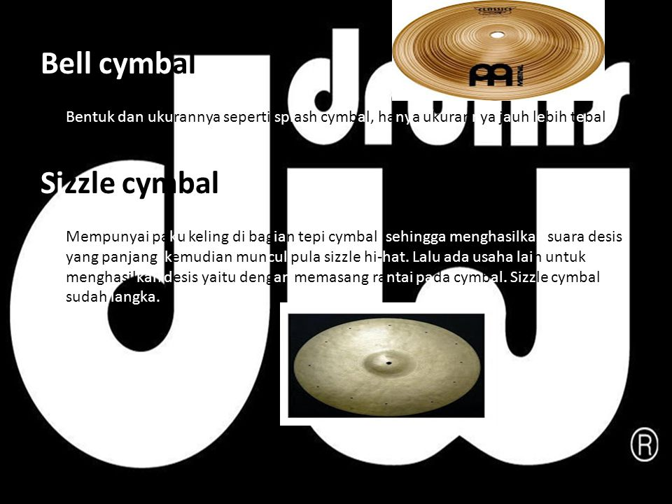 Bell cymbal Bentuk dan ukurannya seperti splash cymbal, hanya ukurannya jauh lebih tebal. Sizzle cymbal Mempunyai paku keling di bagian tepi cymbal, s