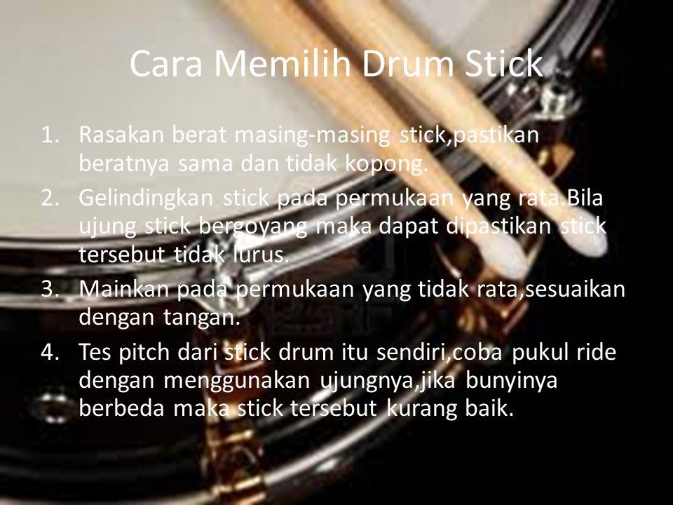 Cara Memilih Drum Stick 1.Rasakan berat masing-masing stick,pastikan beratnya sama dan tidak kopong. 2.Gelindingkan stick pada permukaan yang rata.Bil
