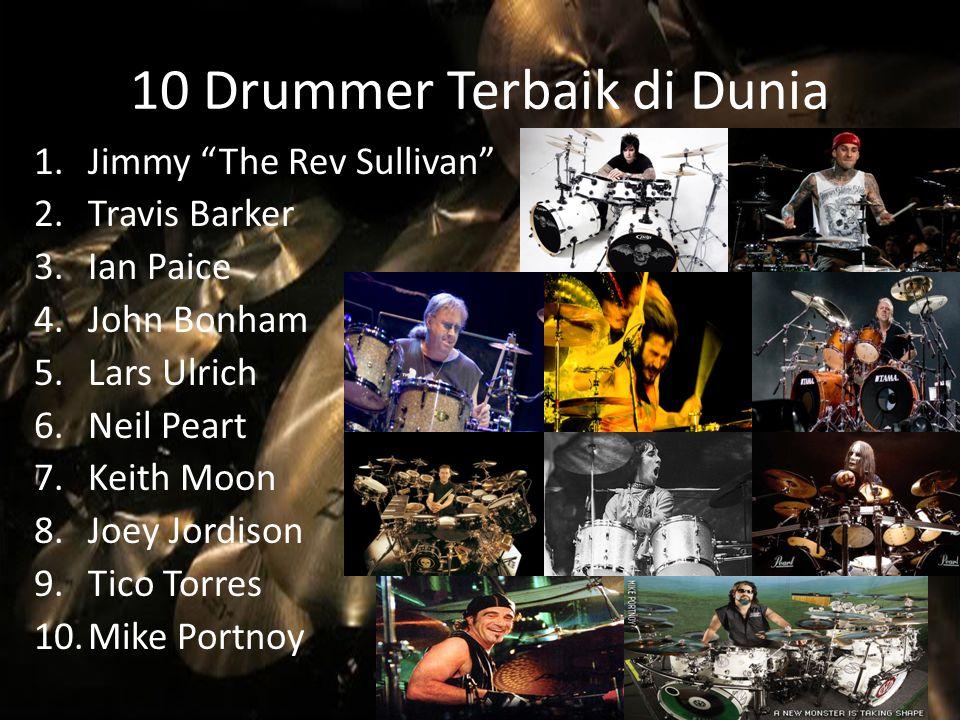 "10 Drummer Terbaik di Dunia 1.Jimmy ""The Rev Sullivan"" 2.Travis Barker 3.Ian Paice 4.John Bonham 5.Lars Ulrich 6.Neil Peart 7.Keith Moon 8.Joey Jordis"