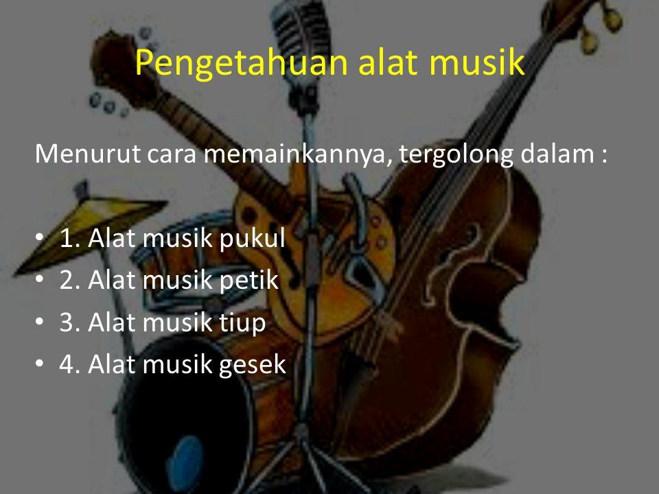 Pengetahuan alat musik Menurut cara memainkannya, tergolong dalam : 1. Alat musik pukul 2. Alat musik petik 3. Alat musik tiup 4. Alat musik gesek