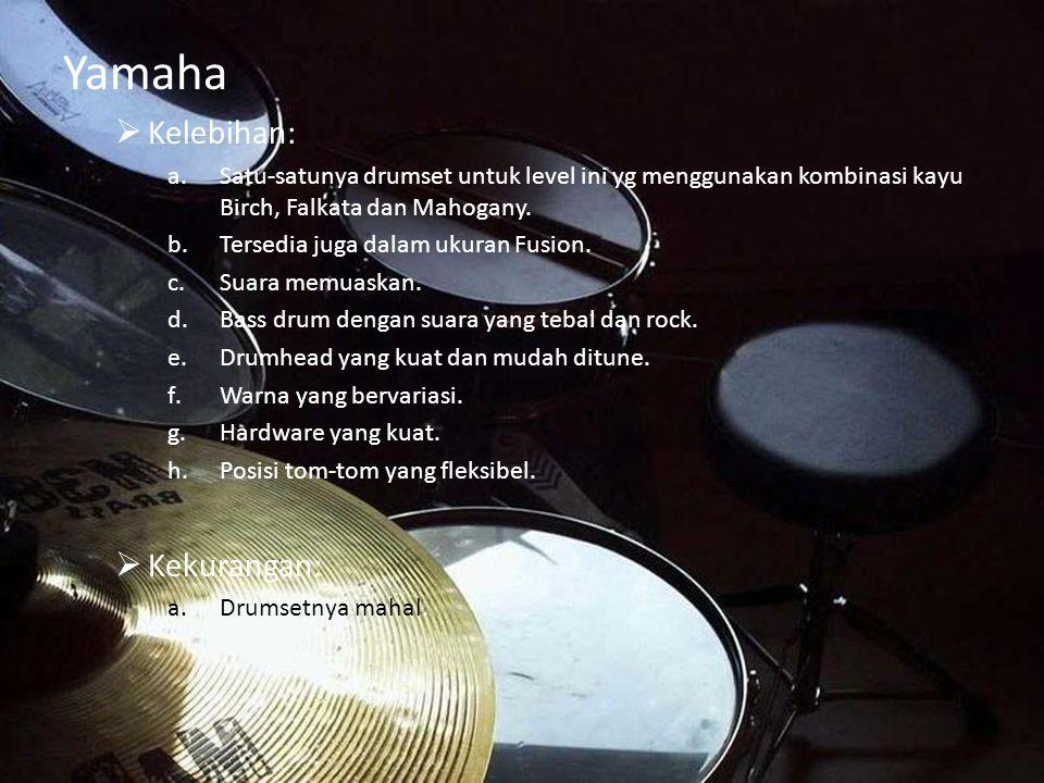 Yamaha  Kelebihan: a.Satu-satunya drumset untuk level ini yg menggunakan kombinasi kayu Birch, Falkata dan Mahogany. b.Tersedia juga dalam ukuran Fus