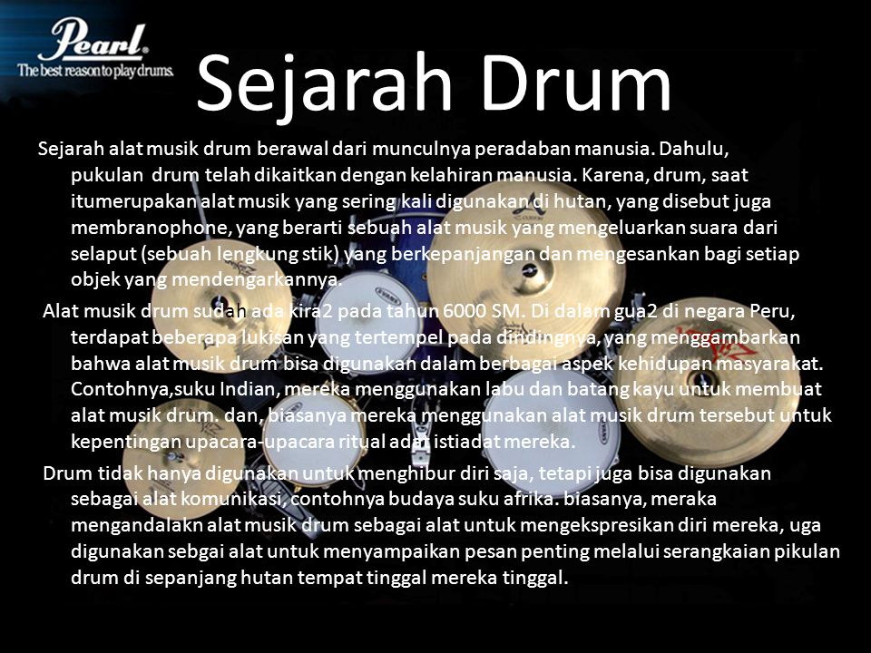 Sejarah Drum Sejarah alat musik drum berawal dari munculnya peradaban manusia. Dahulu, pukulan drum telah dikaitkan dengan kelahiran manusia. Karena,