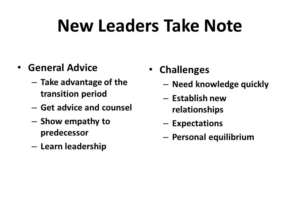 New Leaders Take Note General Advice – Take advantage of the transition period – Get advice and counsel – Show empathy to predecessor – Learn leadership Challenges – Need knowledge quickly – Establish new relationships – Expectations – Personal equilibrium