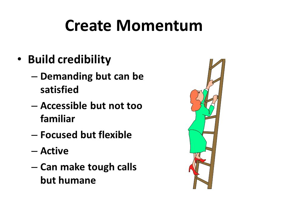 Create Momentum Learn and know about company Securing early wins – First set short term goals – When achieved make a big deal – Should fit with long term strategy Foundation for change – Vision of how the organization will look – Build political base to support change – Modify culture to fit vision