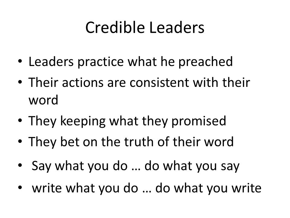 Credible Leaders Leaders practice what he preached Their actions are consistent with their word They keeping what they promised They bet on the truth of their word Say what you do … do what you say write what you do … do what you write