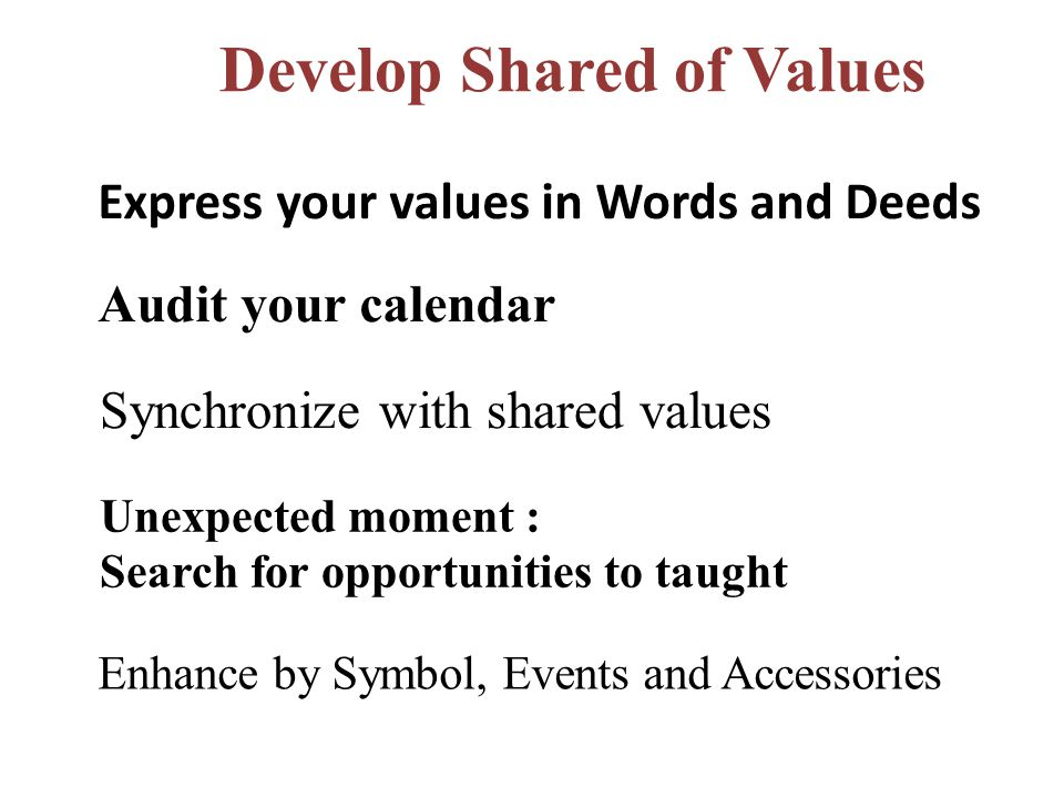 Express your values in Words and Deeds Audit your calendar Synchronize with shared values Develop Shared of Values Unexpected moment : Search for opportunities to taught Enhance by Symbol, Events and Accessories