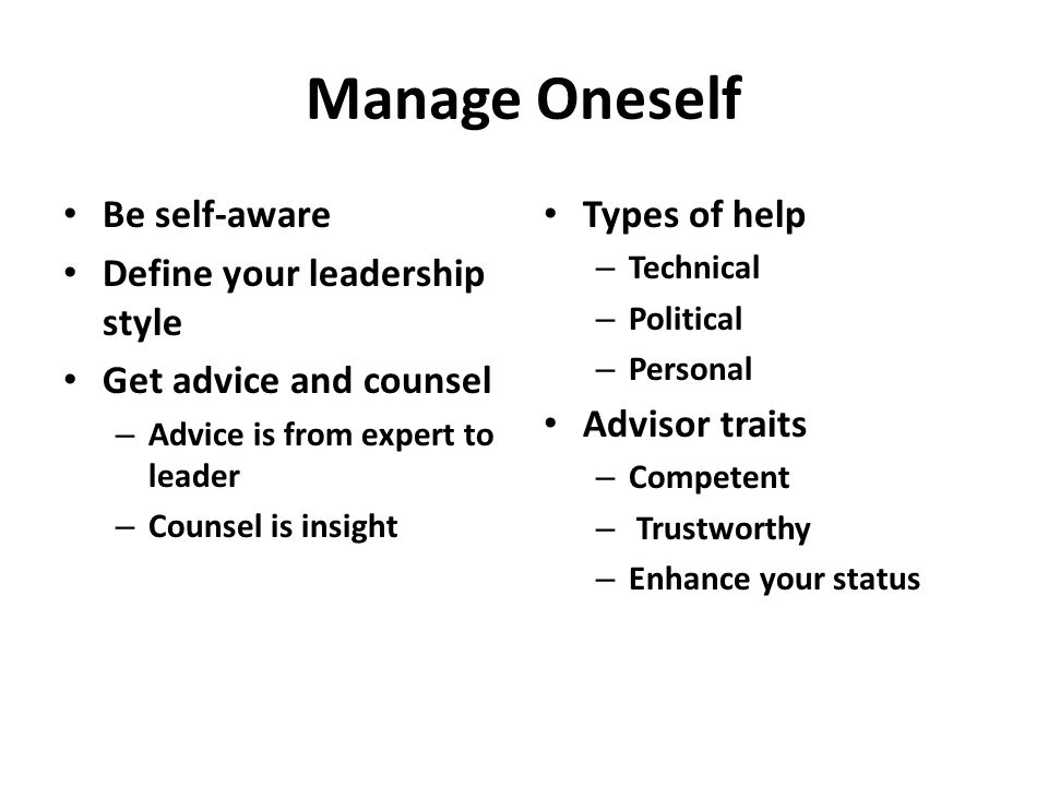 Manage Oneself Be self-aware Define your leadership style Get advice and counsel – Advice is from expert to leader – Counsel is insight Types of help – Technical – Political – Personal Advisor traits – Competent – Trustworthy – Enhance your status