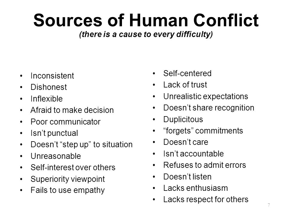 Sources of Human Conflict (there is a cause to every difficulty) Inconsistent Dishonest Inflexible Afraid to make decision Poor communicator Isn't punctual Doesn't step up to situation Unreasonable Self-interest over others Superiority viewpoint Fails to use empathy Self-centered Lack of trust Unrealistic expectations Doesn't share recognition Duplicitous forgets commitments Doesn't care Isn't accountable Refuses to admit errors Doesn't listen Lacks enthusiasm Lacks respect for others 7