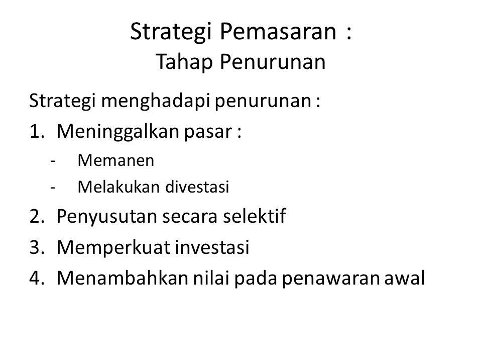 Strategi menghadapi penurunan : 1.Meninggalkan pasar : -Memanen -Melakukan divestasi 2.Penyusutan secara selektif 3.Memperkuat investasi 4.Menambahkan