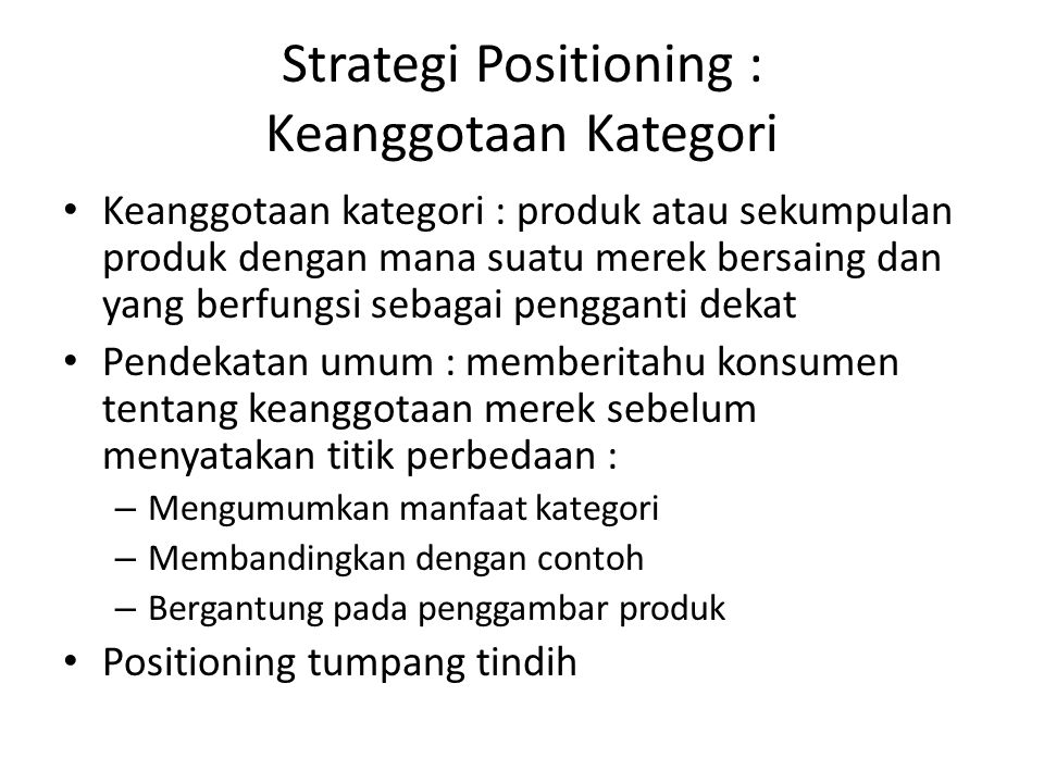 Strategi Positioning : Keanggotaan Kategori Keanggotaan kategori : produk atau sekumpulan produk dengan mana suatu merek bersaing dan yang berfungsi s