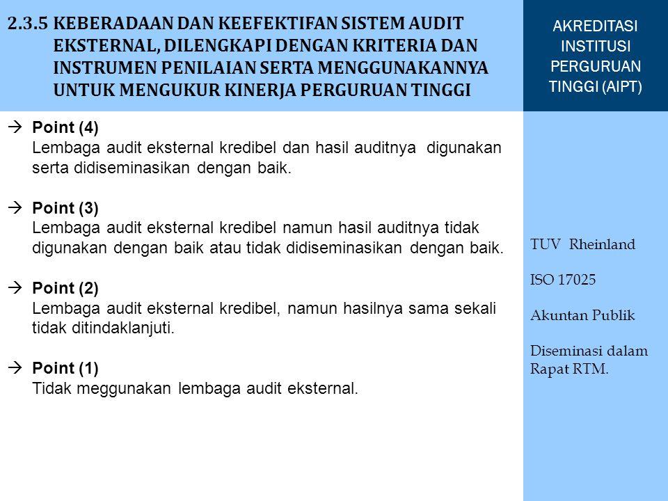 2.3.5 KEBERADAAN DAN KEEFEKTIFAN SISTEM AUDIT EKSTERNAL, DILENGKAPI DENGAN KRITERIA DAN INSTRUMEN PENILAIAN SERTA MENGGUNAKANNYA UNTUK MENGUKUR KINERJA PERGURUAN TINGGI AKREDITASI INSTITUSI PERGURUAN TINGGI (AIPT) TUV Rheinland ISO 17025 Akuntan Publik Diseminasi dalam Rapat RTM.