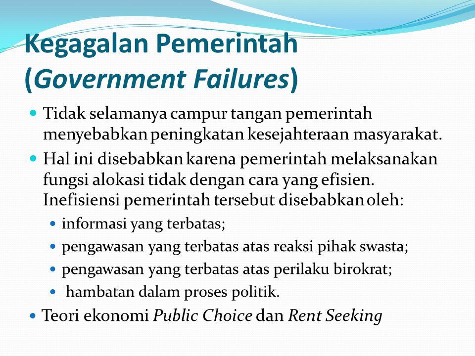 Kegagalan Pemerintah (Government Failures) Tidak selamanya campur tangan pemerintah menyebabkan peningkatan kesejahteraan masyarakat. Hal ini disebabk