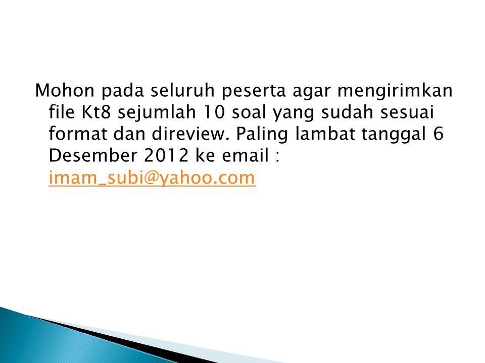 Mohon pada seluruh peserta agar mengirimkan file Kt8 sejumlah 10 soal yang sudah sesuai format dan direview. Paling lambat tanggal 6 Desember 2012 ke