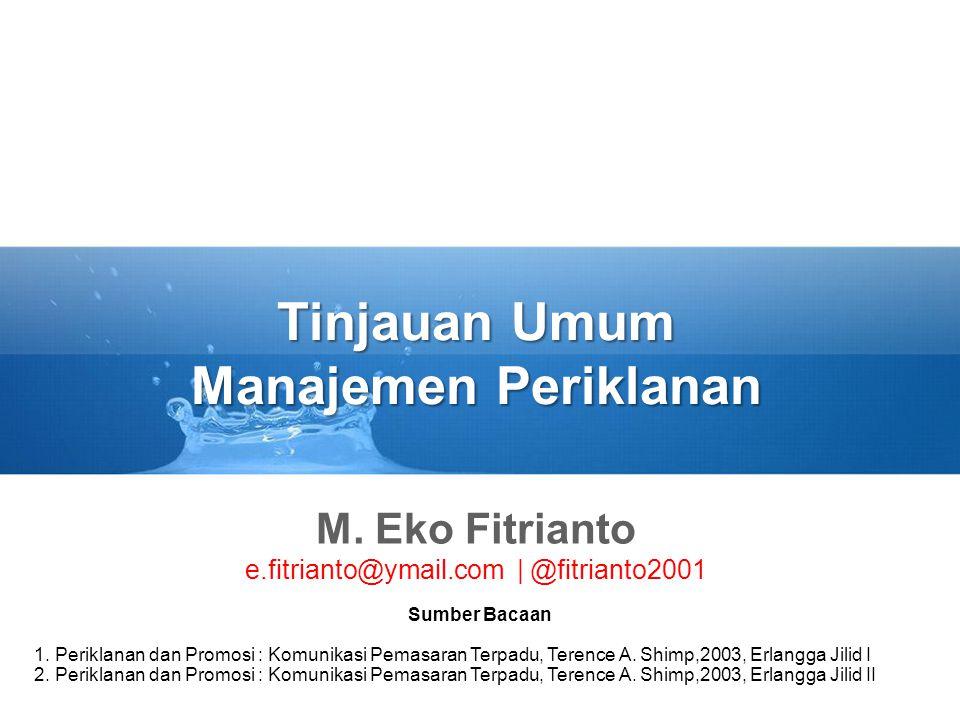 Tinjauan Umum Manajemen Periklanan M. Eko Fitrianto e.fitrianto@ymail.com | @fitrianto2001 Sumber Bacaan 1. Periklanan dan Promosi : Komunikasi Pemasa