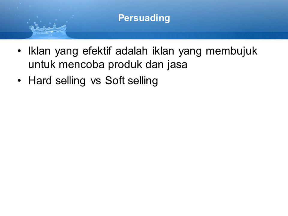 Persuading Iklan yang efektif adalah iklan yang membujuk untuk mencoba produk dan jasa Hard selling vs Soft selling