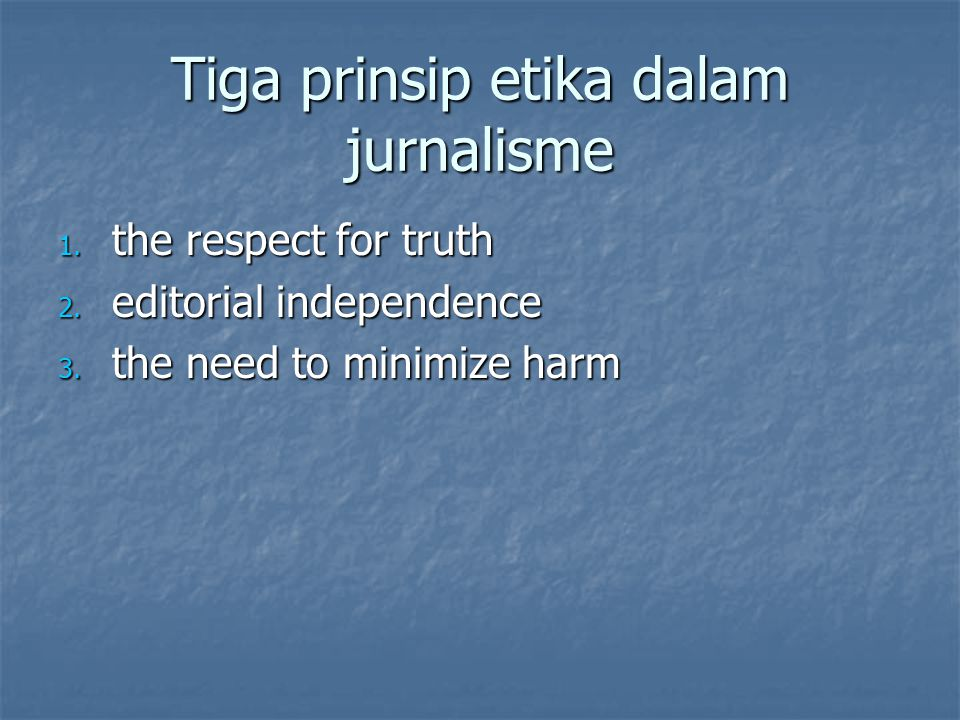 Tiga prinsip etika dalam jurnalisme 1. the respect for truth 2. editorial independence 3. the need to minimize harm