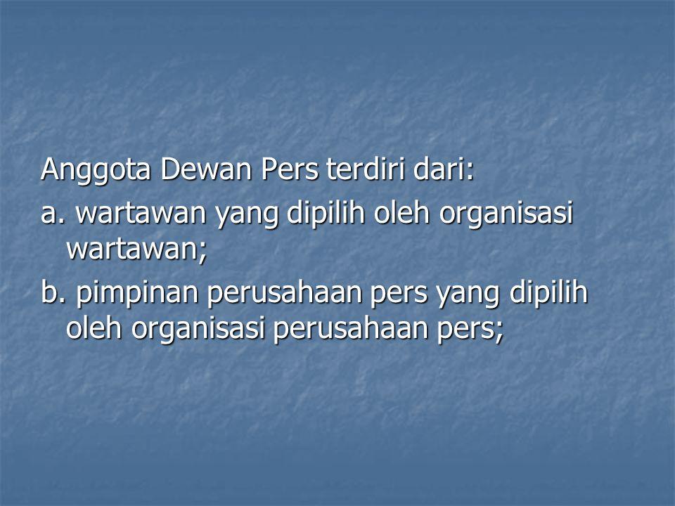Anggota Dewan Pers terdiri dari: a. wartawan yang dipilih oleh organisasi wartawan; b. pimpinan perusahaan pers yang dipilih oleh organisasi perusahaa