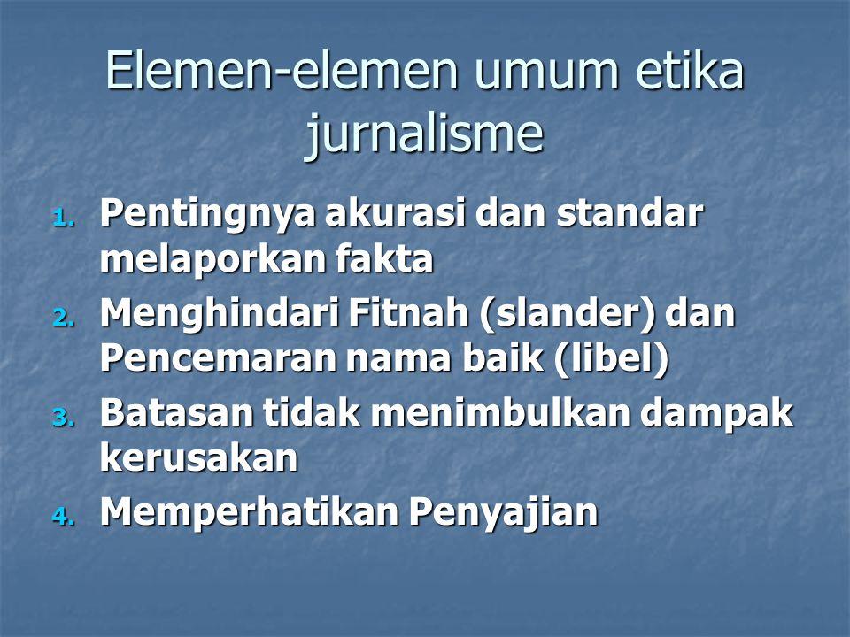 Elemen-elemen umum etika jurnalisme 1. Pentingnya akurasi dan standar melaporkan fakta 2. Menghindari Fitnah (slander) dan Pencemaran nama baik (libel