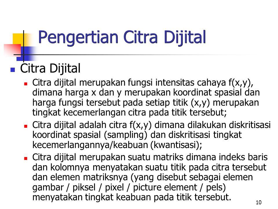 10 Pengertian Citra Dijital Citra Dijital Citra dijital merupakan fungsi intensitas cahaya f(x,y), dimana harga x dan y merupakan koordinat spasial dan harga fungsi tersebut pada setiap titik (x,y) merupakan tingkat kecemerlangan citra pada titik tersebut; Citra dijital adalah citra f(x,y) dimana dilakukan diskritisasi koordinat spasial (sampling) dan diskritisasi tingkat kecemerlangannya/keabuan (kwantisasi); Citra dijital merupakan suatu matriks dimana indeks baris dan kolomnya menyatakan suatu titik pada citra tersebut dan elemen matriksnya (yang disebut sebagai elemen gambar / piksel / pixel / picture element / pels) menyatakan tingkat keabuan pada titik tersebut.