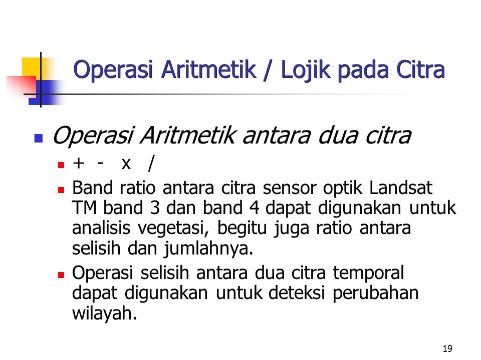 19 Operasi Aritmetik / Lojik pada Citra Operasi Aritmetik antara dua citra + - x / Band ratio antara citra sensor optik Landsat TM band 3 dan band 4 dapat digunakan untuk analisis vegetasi, begitu juga ratio antara selisih dan jumlahnya.