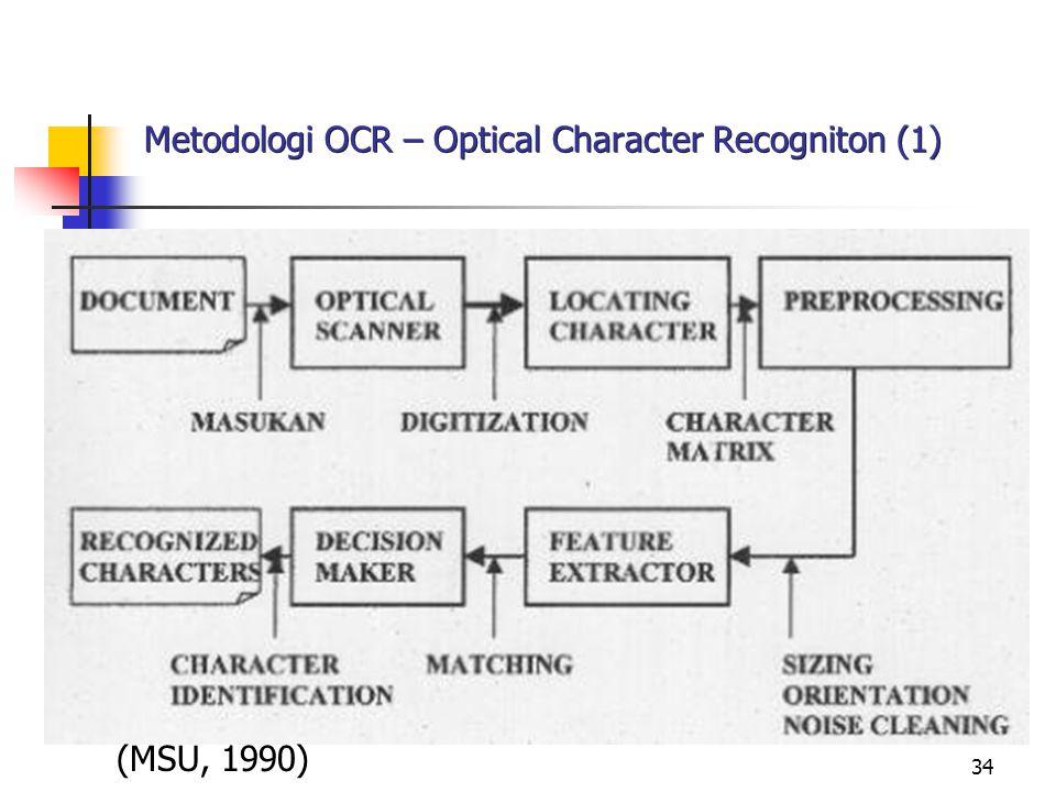 35 Metodologi OCR – Optical Character Recogniton (2) Prosedur pemrosesan citra Data Acquisition – masukan berupa dokumen teks, perlu cropping lokasi-lokasi karakter yang akan dikenali; Image Preprocessing – proses yang dibutuhkan adalah deteksi sisi dan thinning atau skeletonizing untuk mendapatkan obyek karakter dengan ketebalan 1 piksel;