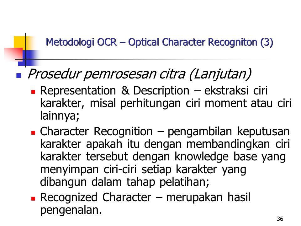 36 Metodologi OCR – Optical Character Recogniton (3) Prosedur pemrosesan citra (Lanjutan) Representation & Description – ekstraksi ciri karakter, misal perhitungan ciri moment atau ciri lainnya; Character Recognition – pengambilan keputusan karakter apakah itu dengan membandingkan ciri karakter tersebut dengan knowledge base yang menyimpan ciri-ciri setiap karakter yang dibangun dalam tahap pelatihan; Recognized Character – merupakan hasil pengenalan.