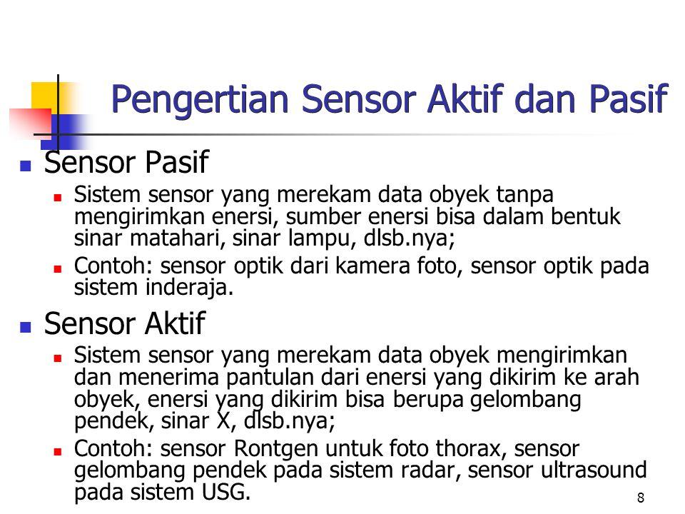 8 Pengertian Sensor Aktif dan Pasif Sensor Pasif Sistem sensor yang merekam data obyek tanpa mengirimkan enersi, sumber enersi bisa dalam bentuk sinar matahari, sinar lampu, dlsb.nya; Contoh: sensor optik dari kamera foto, sensor optik pada sistem inderaja.