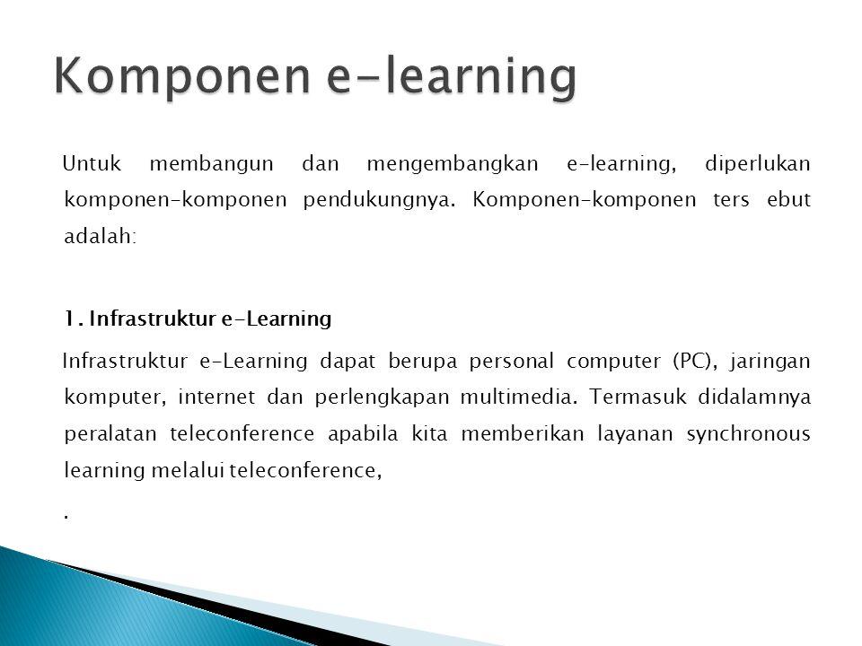 Untuk membangun dan mengembangkan e-learning, diperlukan komponen-komponen pendukungnya. Komponen-komponen ters ebut adalah: 1. Infrastruktur e-Learni