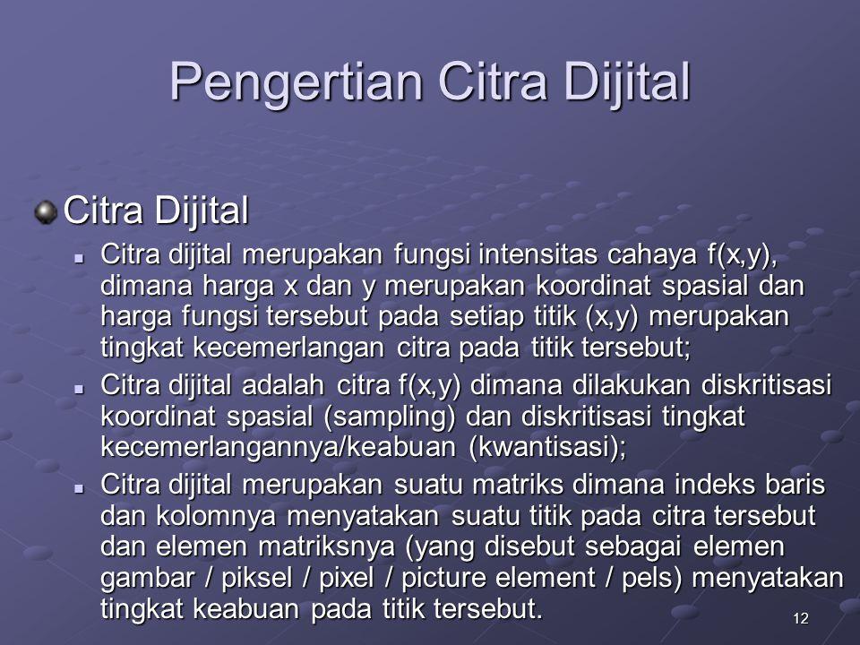 12 Pengertian Citra Dijital Citra Dijital Citra dijital merupakan fungsi intensitas cahaya f(x,y), dimana harga x dan y merupakan koordinat spasial da
