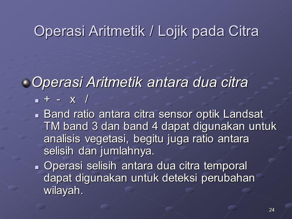 24 Operasi Aritmetik / Lojik pada Citra Operasi Aritmetik antara dua citra + - x / + - x / Band ratio antara citra sensor optik Landsat TM band 3 dan