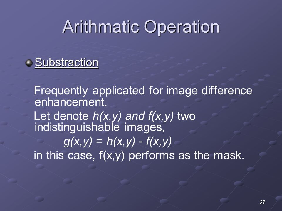 27 Arithmatic Operation Substraction Frequently applicated for image difference enhancement. Let denote h(x,y) and f(x,y) two indistinguishable images