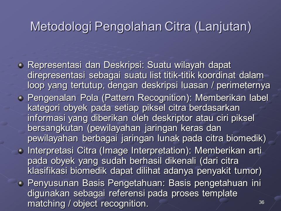 36 Metodologi Pengolahan Citra (Lanjutan) Representasi dan Deskripsi: Suatu wilayah dapat direpresentasi sebagai suatu list titik-titik koordinat dala