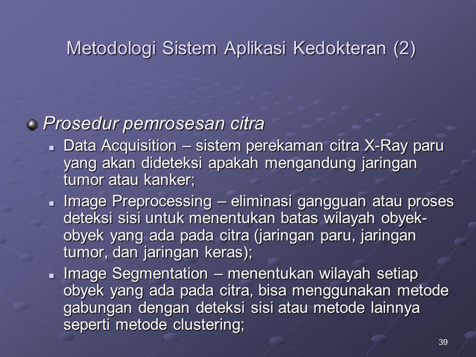 39 Metodologi Sistem Aplikasi Kedokteran (2) Prosedur pemrosesan citra Data Acquisition – sistem perekaman citra X-Ray paru yang akan dideteksi apakah