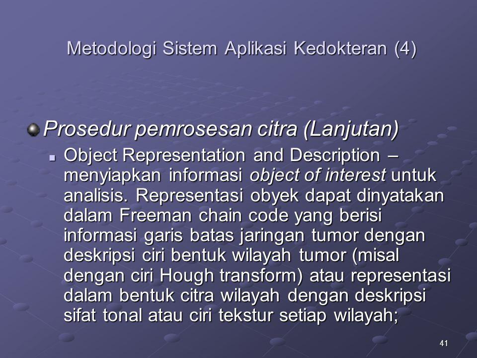 41 Metodologi Sistem Aplikasi Kedokteran (4) Prosedur pemrosesan citra (Lanjutan) Object Representation and Description – menyiapkan informasi object