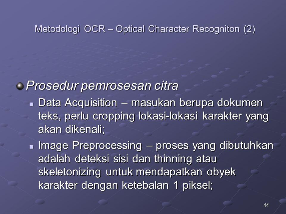 44 Metodologi OCR – Optical Character Recogniton (2) Prosedur pemrosesan citra Data Acquisition – masukan berupa dokumen teks, perlu cropping lokasi-l