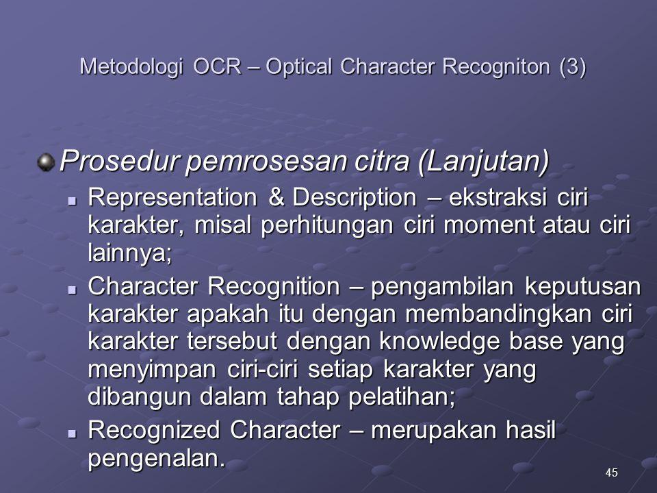 45 Metodologi OCR – Optical Character Recogniton (3) Prosedur pemrosesan citra (Lanjutan) Representation & Description – ekstraksi ciri karakter, misa