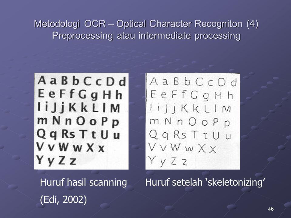 46 Metodologi OCR – Optical Character Recogniton (4) Preprocessing atau intermediate processing Huruf hasil scanning Huruf setelah 'skeletonizing' (Ed