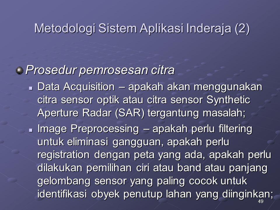 49 Metodologi Sistem Aplikasi Inderaja (2) Prosedur pemrosesan citra Data Acquisition – apakah akan menggunakan citra sensor optik atau citra sensor S