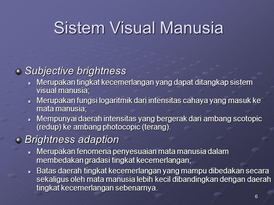 6 Sistem Visual Manusia Subjective brightness Merupakan tingkat kecemerlangan yang dapat ditangkap sistem visual manusia; Merupakan tingkat kecemerlan